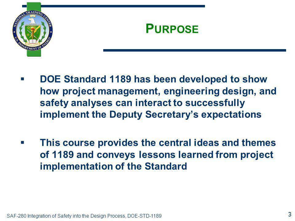 SAF-280 Integration of Safety into the Design Process, DOE-STD-1189 P URPOSE  DOE Standard 1189 has been developed to show how project management, en