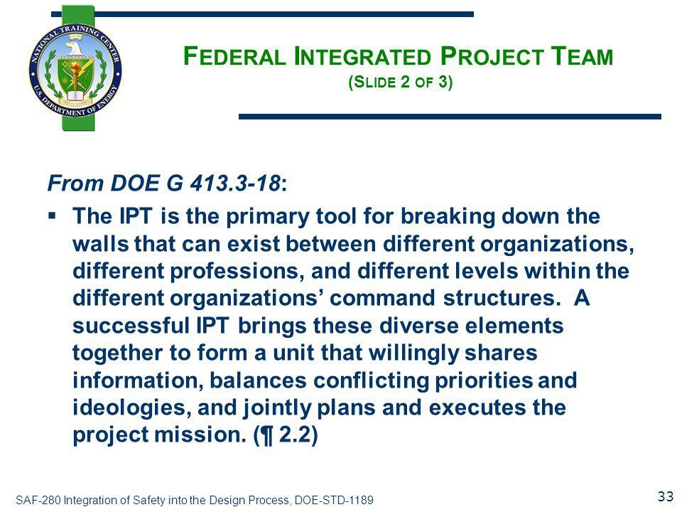 SAF-280 Integration of Safety into the Design Process, DOE-STD-1189 F EDERAL I NTEGRATED P ROJECT T EAM (S LIDE 2 OF 3) From DOE G 413.3-18:  The IPT