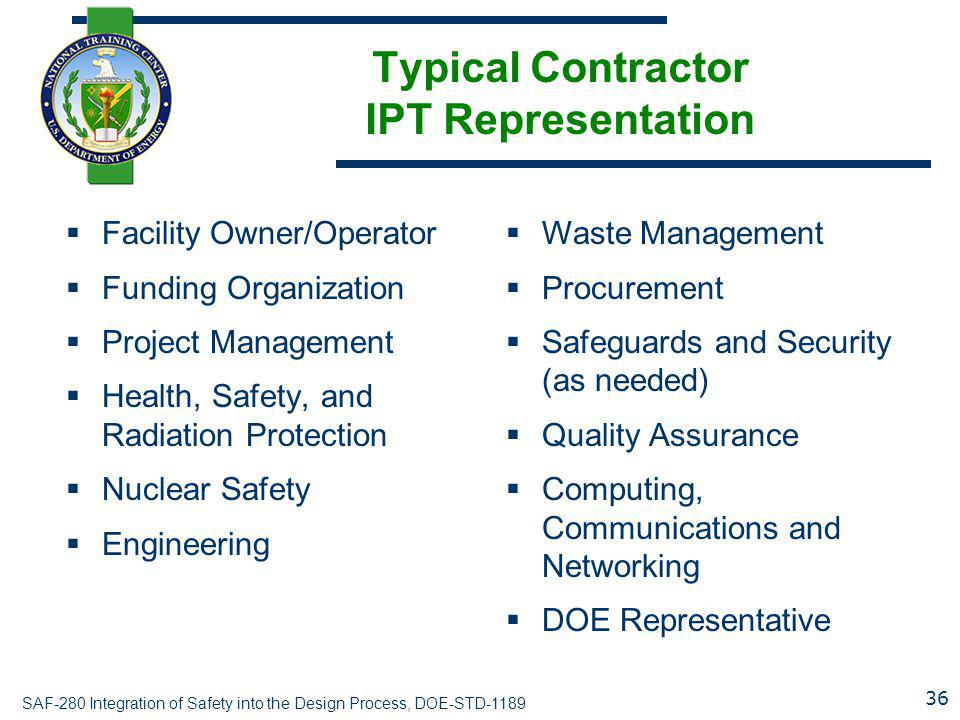 SAF-280 Integration of Safety into the Design Process, DOE-STD-1189 Typical Contractor IPT Representation  Facility Owner/Operator  Funding Organiza