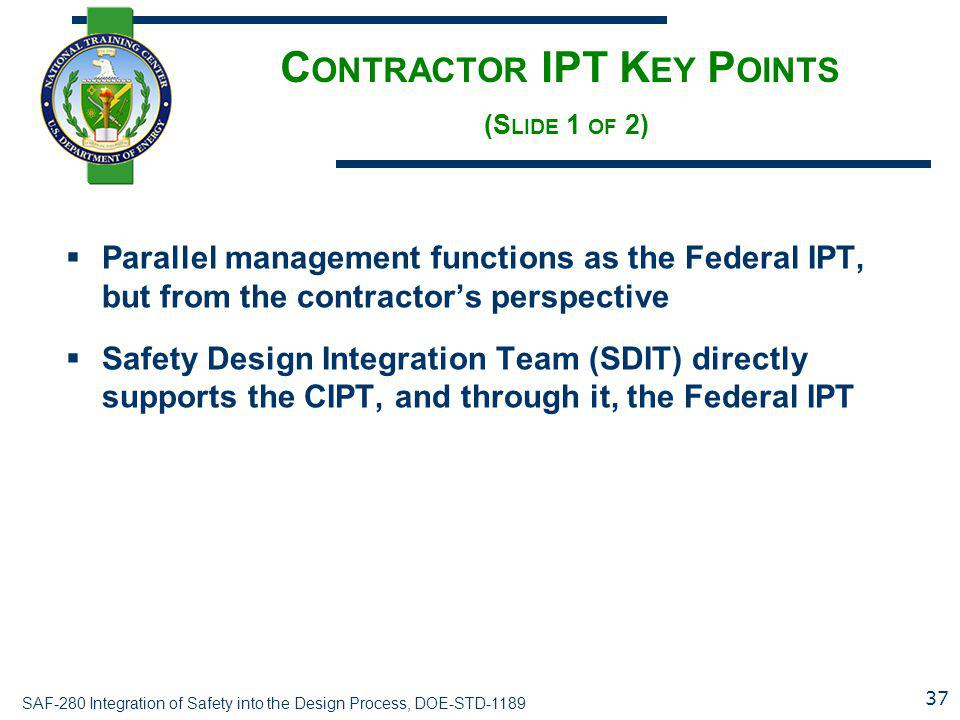 SAF-280 Integration of Safety into the Design Process, DOE-STD-1189 C ONTRACTOR IPT K EY P OINTS (S LIDE 1 OF 2)  Parallel management functions as th