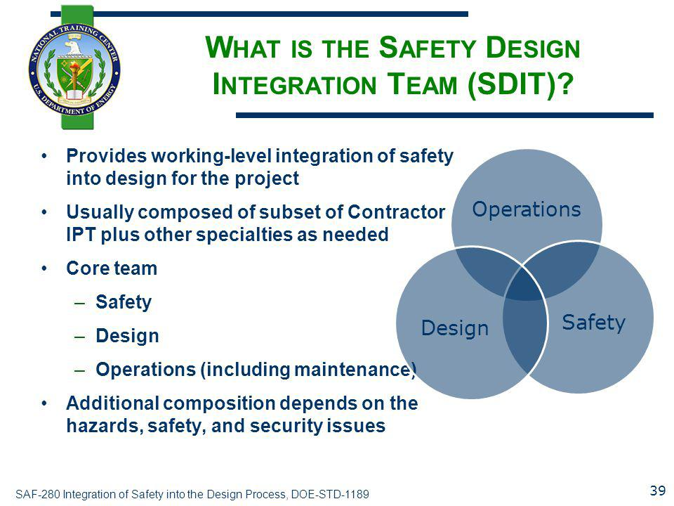 SAF-280 Integration of Safety into the Design Process, DOE-STD-1189 W HAT IS THE S AFETY D ESIGN I NTEGRATION T EAM (SDIT)? Provides working-level int