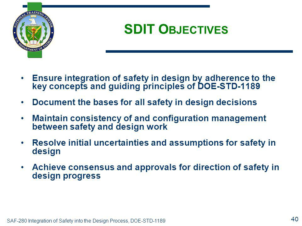 SAF-280 Integration of Safety into the Design Process, DOE-STD-1189 SDIT O BJECTIVES Ensure integration of safety in design by adherence to the key concepts and guiding principles of DOE-STD-1189 Document the bases for all safety in design decisions Maintain consistency of and configuration management between safety and design work Resolve initial uncertainties and assumptions for safety in design Achieve consensus and approvals for direction of safety in design progress 40