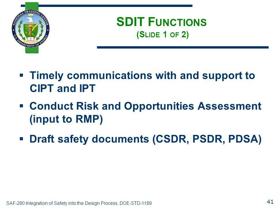 SAF-280 Integration of Safety into the Design Process, DOE-STD-1189 SDIT F UNCTIONS (S LIDE 1 OF 2)  Timely communications with and support to CIPT and IPT  Conduct Risk and Opportunities Assessment (input to RMP)  Draft safety documents (CSDR, PSDR, PDSA) 41