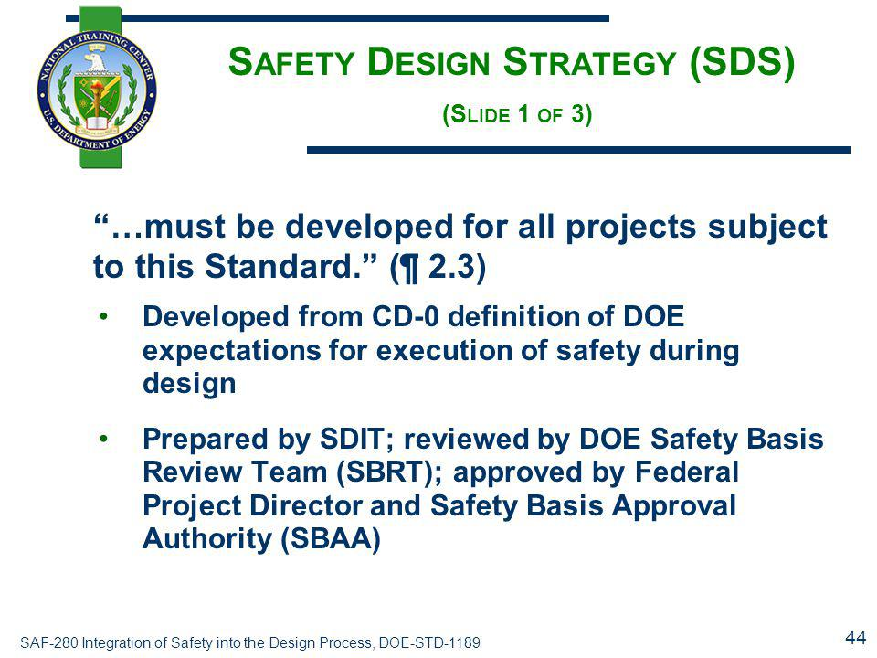 """SAF-280 Integration of Safety into the Design Process, DOE-STD-1189 S AFETY D ESIGN S TRATEGY (SDS) (S LIDE 1 OF 3) """"…must be developed for all projec"""