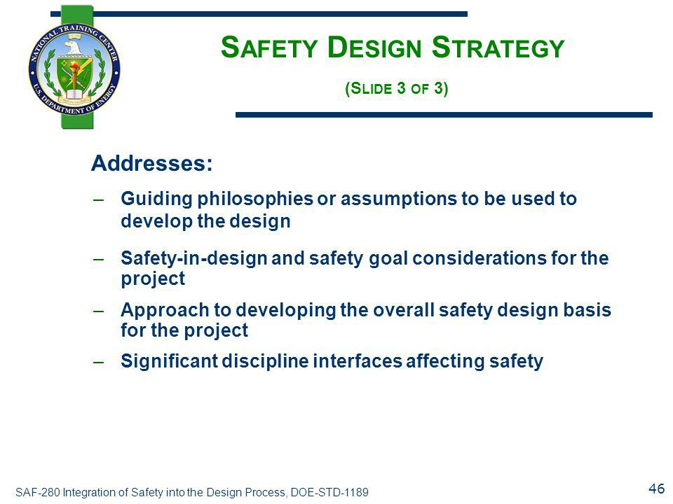 SAF-280 Integration of Safety into the Design Process, DOE-STD-1189 S AFETY D ESIGN S TRATEGY (S LIDE 3 OF 3) Addresses: –Guiding philosophies or assu