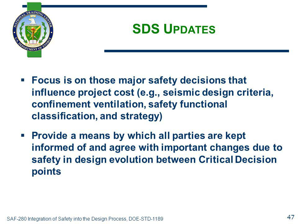 SAF-280 Integration of Safety into the Design Process, DOE-STD-1189 SDS U PDATES  Focus is on those major safety decisions that influence project cos