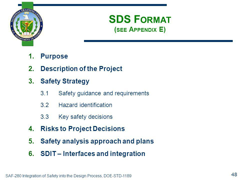 SAF-280 Integration of Safety into the Design Process, DOE-STD-1189 SDS F ORMAT ( SEE A PPENDIX E) 1.Purpose 2.Description of the Project 3.Safety Strategy 3.1Safety guidance and requirements 3.2Hazard identification 3.3Key safety decisions 4.Risks to Project Decisions 5.Safety analysis approach and plans 6.SDIT – Interfaces and integration 48