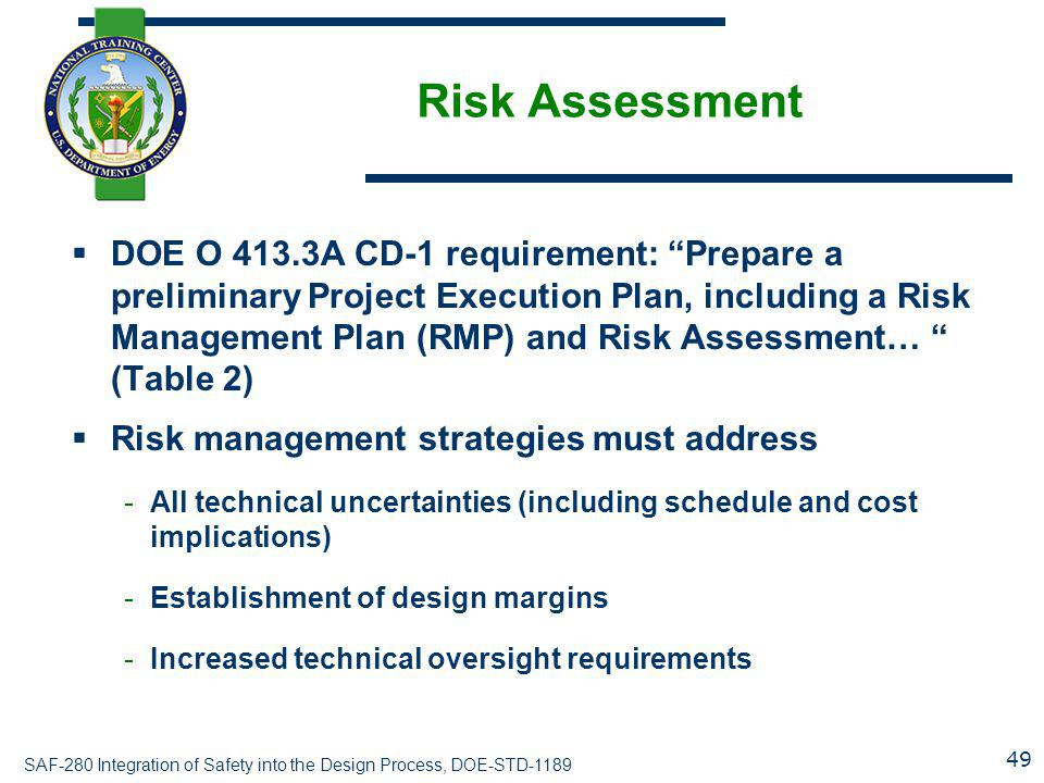 SAF-280 Integration of Safety into the Design Process, DOE-STD-1189 Risk Assessment  DOE O 413.3A CD-1 requirement: Prepare a preliminary Project Execution Plan, including a Risk Management Plan (RMP) and Risk Assessment… (Table 2)  Risk management strategies must address -All technical uncertainties (including schedule and cost implications) -Establishment of design margins -Increased technical oversight requirements 49