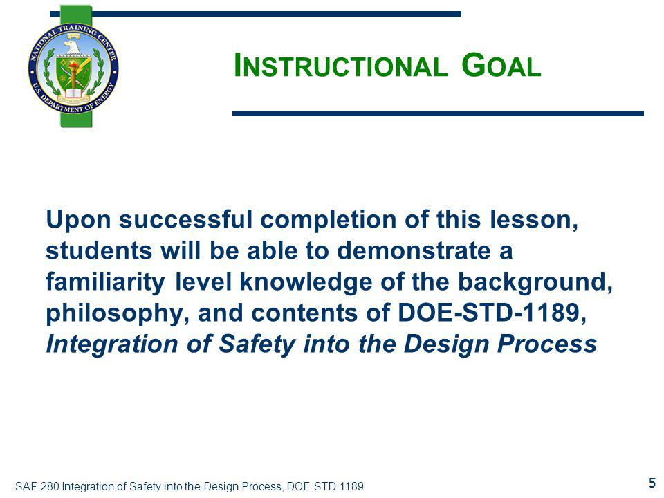 SAF-280 Integration of Safety into the Design Process, DOE-STD-1189 I NSTRUCTIONAL G OAL Upon successful completion of this lesson, students will be a