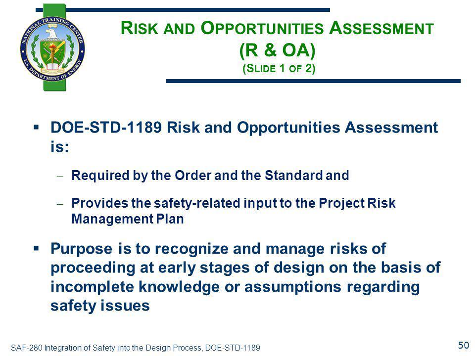 SAF-280 Integration of Safety into the Design Process, DOE-STD-1189 R ISK AND O PPORTUNITIES A SSESSMENT (R & OA) (S LIDE 1 OF 2)  DOE-STD-1189 Risk