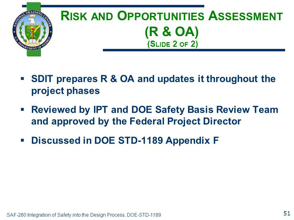 SAF-280 Integration of Safety into the Design Process, DOE-STD-1189 R ISK AND O PPORTUNITIES A SSESSMENT (R & OA) (S LIDE 2 OF 2)  SDIT prepares R & OA and updates it throughout the project phases  Reviewed by IPT and DOE Safety Basis Review Team and approved by the Federal Project Director  Discussed in DOE STD-1189 Appendix F 51