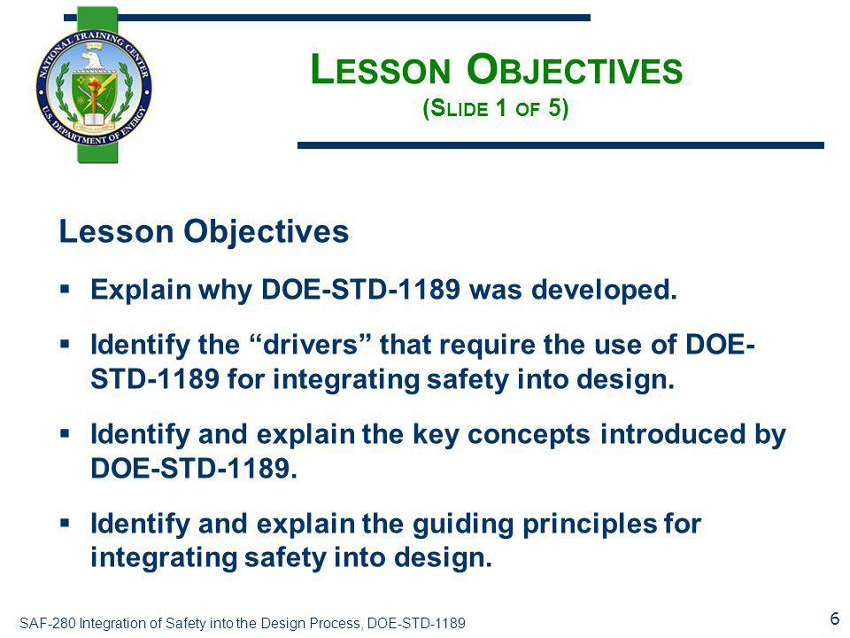 SAF-280 Integration of Safety into the Design Process, DOE-STD-1189 L ESSON O BJECTIVES (S LIDE 1 OF 5) Lesson Objectives  Explain why DOE-STD-1189 was developed.