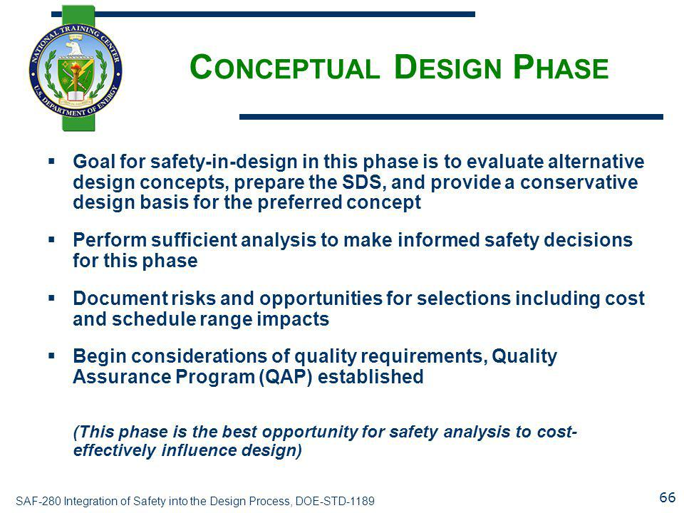 SAF-280 Integration of Safety into the Design Process, DOE-STD-1189 C ONCEPTUAL D ESIGN P HASE  Goal for safety-in-design in this phase is to evaluate alternative design concepts, prepare the SDS, and provide a conservative design basis for the preferred concept  Perform sufficient analysis to make informed safety decisions for this phase  Document risks and opportunities for selections including cost and schedule range impacts  Begin considerations of quality requirements, Quality Assurance Program (QAP) established (This phase is the best opportunity for safety analysis to cost- effectively influence design) 66