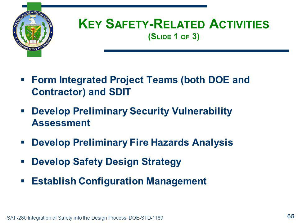 SAF-280 Integration of Safety into the Design Process, DOE-STD-1189 K EY S AFETY -R ELATED A CTIVITIES (S LIDE 1 OF 3)  Form Integrated Project Teams (both DOE and Contractor) and SDIT  Develop Preliminary Security Vulnerability Assessment  Develop Preliminary Fire Hazards Analysis  Develop Safety Design Strategy  Establish Configuration Management 68