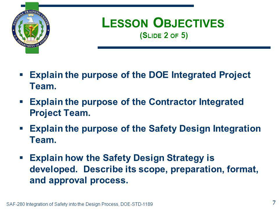 SAF-280 Integration of Safety into the Design Process, DOE-STD-1189 L ESSON O BJECTIVES (S LIDE 2 OF 5)  Explain the purpose of the DOE Integrated Pr