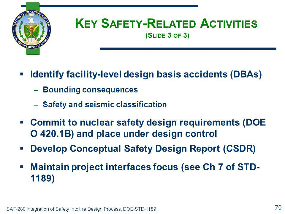 SAF-280 Integration of Safety into the Design Process, DOE-STD-1189 K EY S AFETY -R ELATED A CTIVITIES (S LIDE 3 OF 3)  Identify facility-level design basis accidents (DBAs) –Bounding consequences –Safety and seismic classification  Commit to nuclear safety design requirements (DOE O 420.1B) and place under design control  Develop Conceptual Safety Design Report (CSDR)  Maintain project interfaces focus (see Ch 7 of STD- 1189) 70
