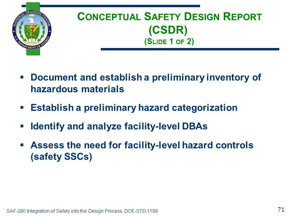 SAF-280 Integration of Safety into the Design Process, DOE-STD-1189 C ONCEPTUAL S AFETY D ESIGN R EPORT (CSDR) (S LIDE 1 OF 2)  Document and establis