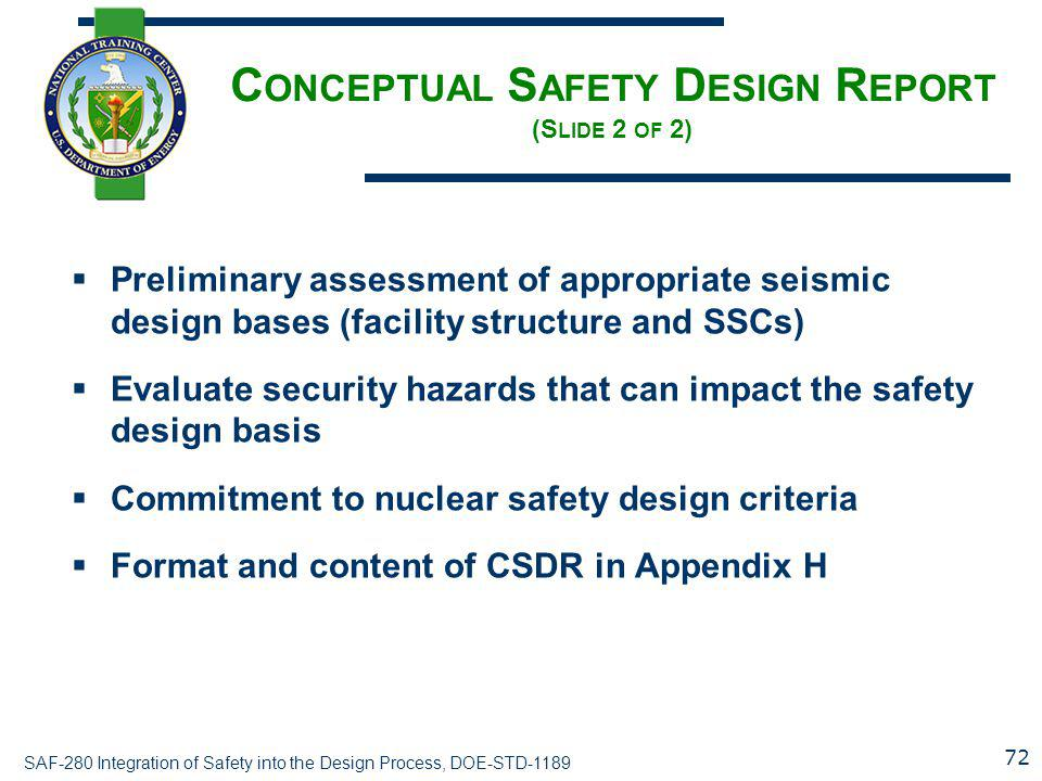 SAF-280 Integration of Safety into the Design Process, DOE-STD-1189 C ONCEPTUAL S AFETY D ESIGN R EPORT (S LIDE 2 OF 2)  Preliminary assessment of appropriate seismic design bases (facility structure and SSCs)  Evaluate security hazards that can impact the safety design basis  Commitment to nuclear safety design criteria  Format and content of CSDR in Appendix H 72