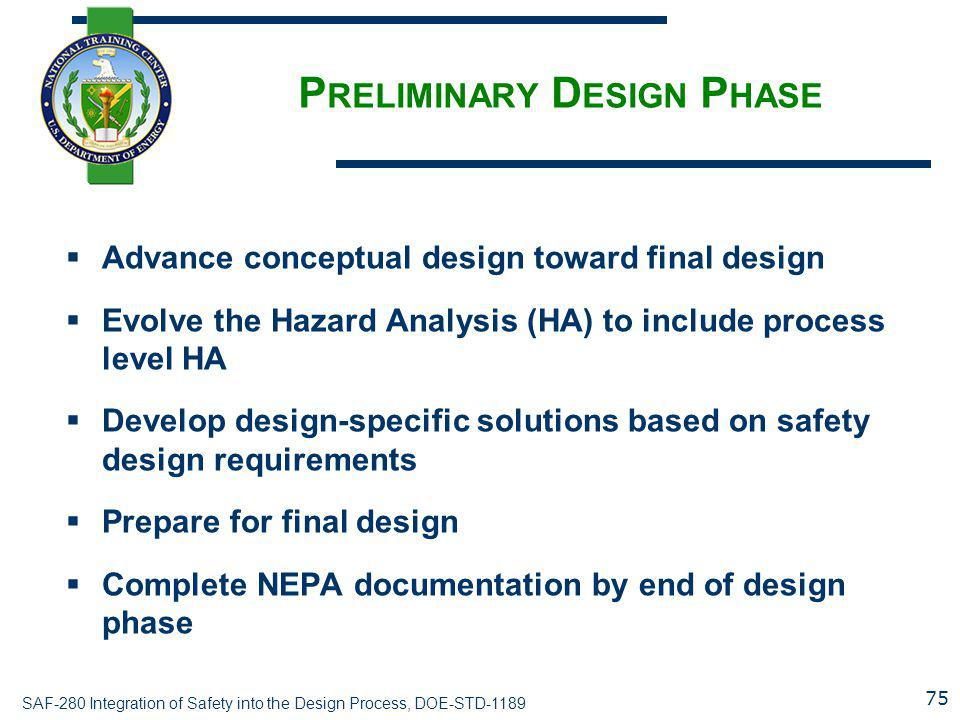SAF-280 Integration of Safety into the Design Process, DOE-STD-1189 P RELIMINARY D ESIGN P HASE  Advance conceptual design toward final design  Evolve the Hazard Analysis (HA) to include process level HA  Develop design-specific solutions based on safety design requirements  Prepare for final design  Complete NEPA documentation by end of design phase 75