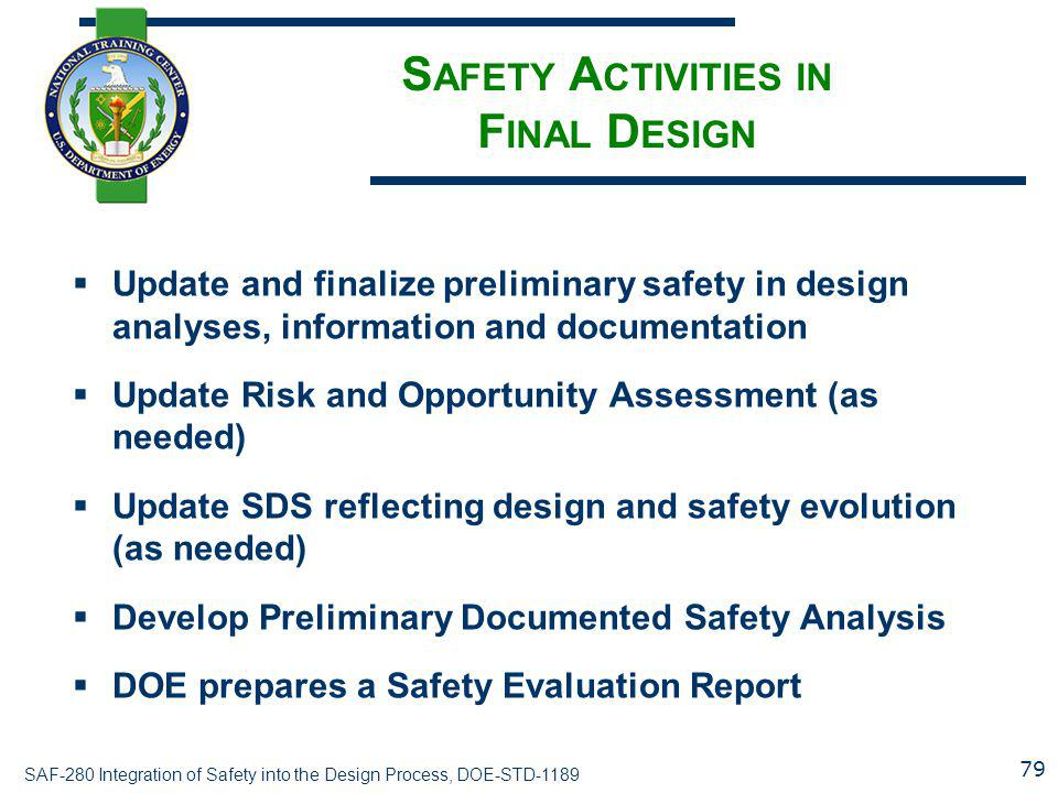 SAF-280 Integration of Safety into the Design Process, DOE-STD-1189 S AFETY A CTIVITIES IN F INAL D ESIGN  Update and finalize preliminary safety in design analyses, information and documentation  Update Risk and Opportunity Assessment (as needed)  Update SDS reflecting design and safety evolution (as needed)  Develop Preliminary Documented Safety Analysis  DOE prepares a Safety Evaluation Report 79