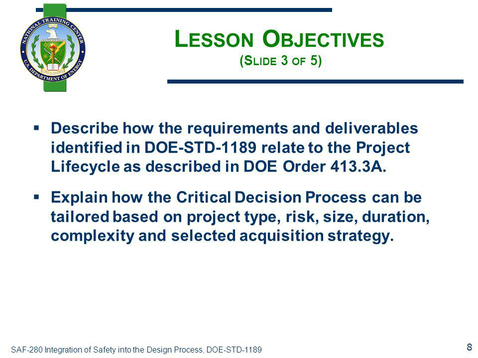 SAF-280 Integration of Safety into the Design Process, DOE-STD-1189 L ESSON O BJECTIVES (S LIDE 3 OF 5)  Describe how the requirements and deliverabl
