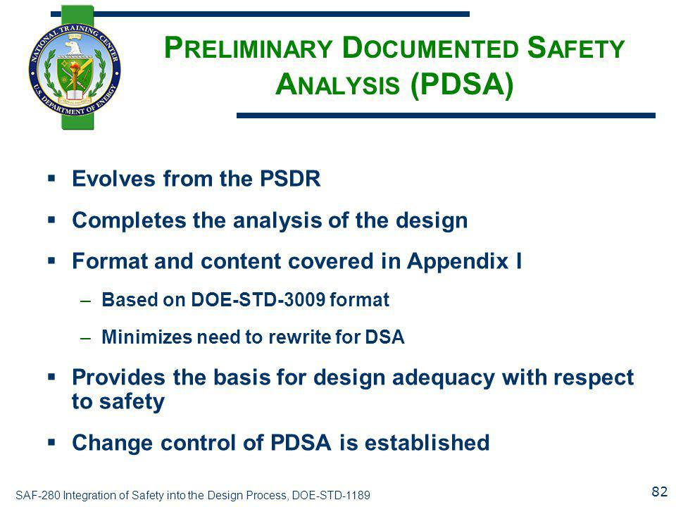 SAF-280 Integration of Safety into the Design Process, DOE-STD-1189 P RELIMINARY D OCUMENTED S AFETY A NALYSIS (PDSA)  Evolves from the PSDR  Comple