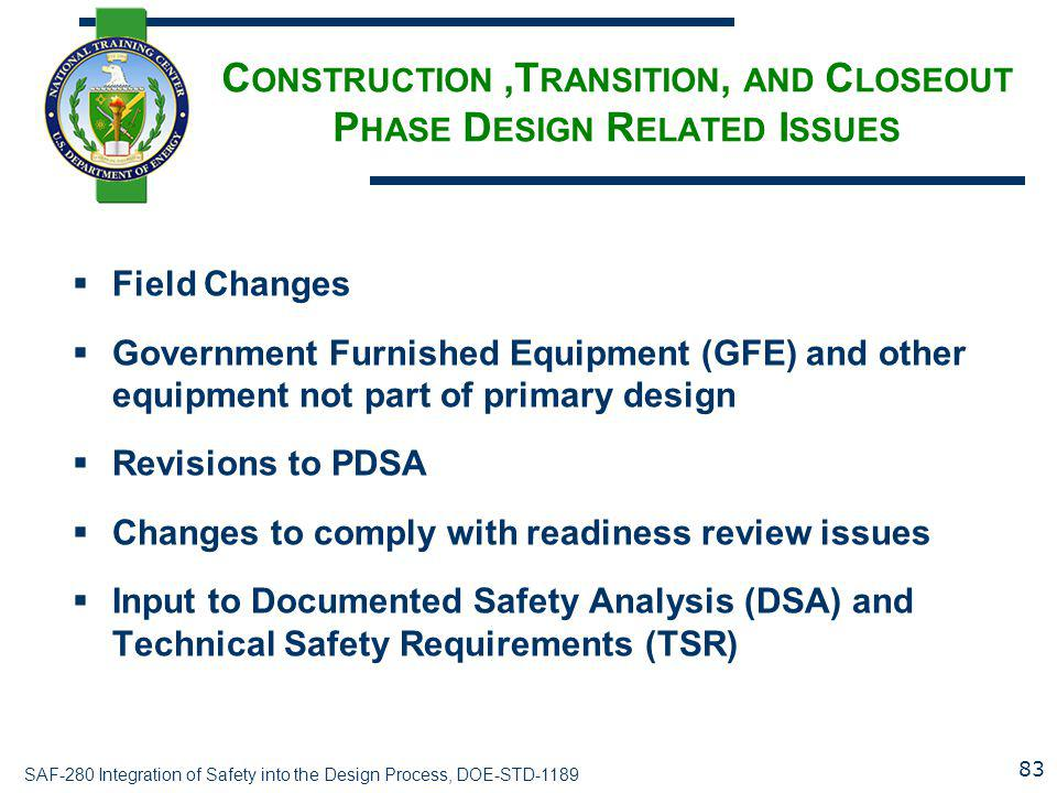SAF-280 Integration of Safety into the Design Process, DOE-STD-1189 C ONSTRUCTION,T RANSITION, AND C LOSEOUT P HASE D ESIGN R ELATED I SSUES  Field Changes  Government Furnished Equipment (GFE) and other equipment not part of primary design  Revisions to PDSA  Changes to comply with readiness review issues  Input to Documented Safety Analysis (DSA) and Technical Safety Requirements (TSR) 83