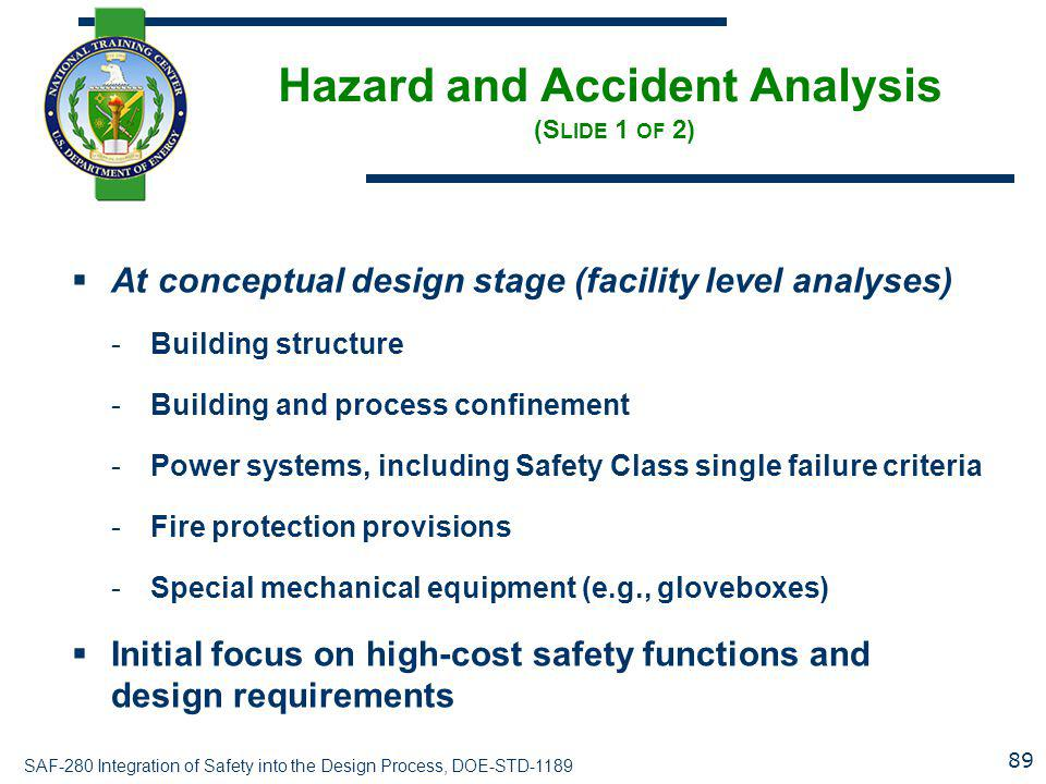 SAF-280 Integration of Safety into the Design Process, DOE-STD-1189 Hazard and Accident Analysis (S LIDE 1 OF 2)  At conceptual design stage (facility level analyses) -Building structure -Building and process confinement -Power systems, including Safety Class single failure criteria -Fire protection provisions -Special mechanical equipment (e.g., gloveboxes)  Initial focus on high-cost safety functions and design requirements 89