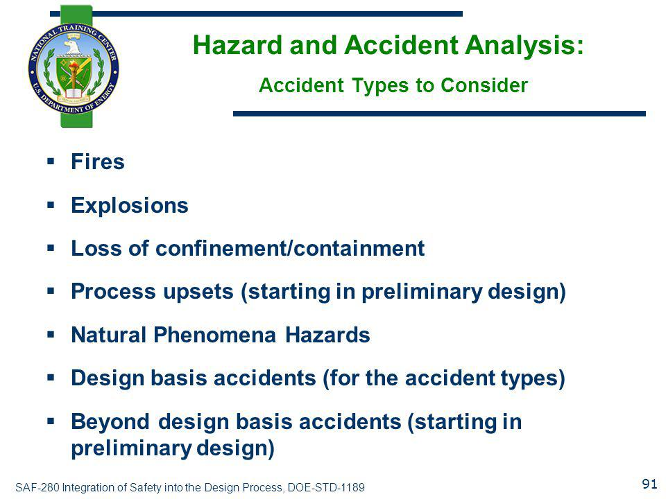 SAF-280 Integration of Safety into the Design Process, DOE-STD-1189 Hazard and Accident Analysis: Accident Types to Consider  Fires  Explosions  Loss of confinement/containment  Process upsets (starting in preliminary design)  Natural Phenomena Hazards  Design basis accidents (for the accident types)  Beyond design basis accidents (starting in preliminary design) 91
