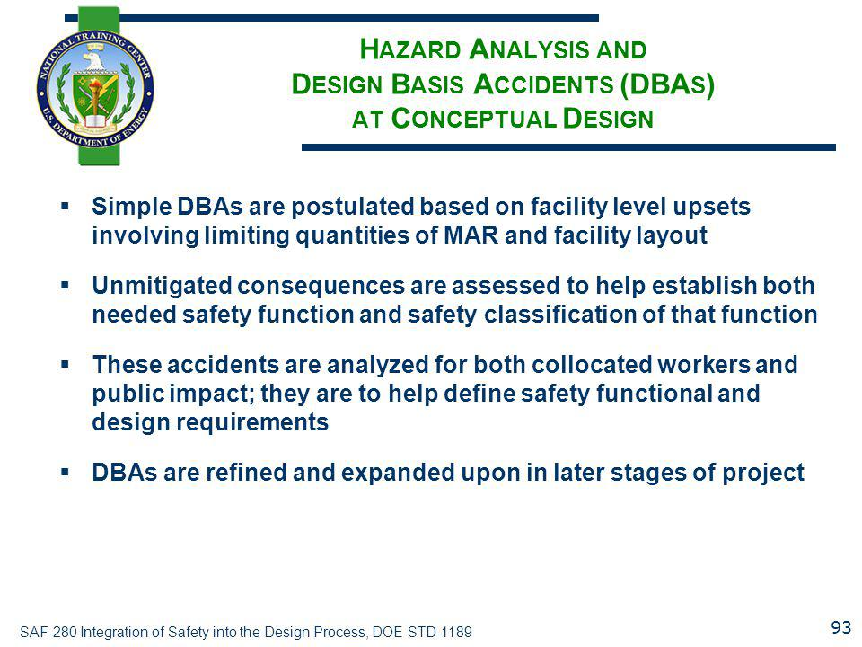 SAF-280 Integration of Safety into the Design Process, DOE-STD-1189 H AZARD A NALYSIS AND D ESIGN B ASIS A CCIDENTS (DBA S ) AT C ONCEPTUAL D ESIGN  Simple DBAs are postulated based on facility level upsets involving limiting quantities of MAR and facility layout  Unmitigated consequences are assessed to help establish both needed safety function and safety classification of that function  These accidents are analyzed for both collocated workers and public impact; they are to help define safety functional and design requirements  DBAs are refined and expanded upon in later stages of project 93