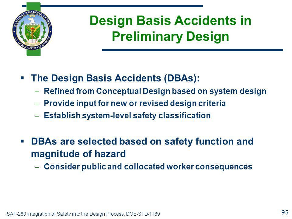 SAF-280 Integration of Safety into the Design Process, DOE-STD-1189 Design Basis Accidents in Preliminary Design  The Design Basis Accidents (DBAs): –Refined from Conceptual Design based on system design –Provide input for new or revised design criteria –Establish system-level safety classification  DBAs are selected based on safety function and magnitude of hazard –Consider public and collocated worker consequences 95