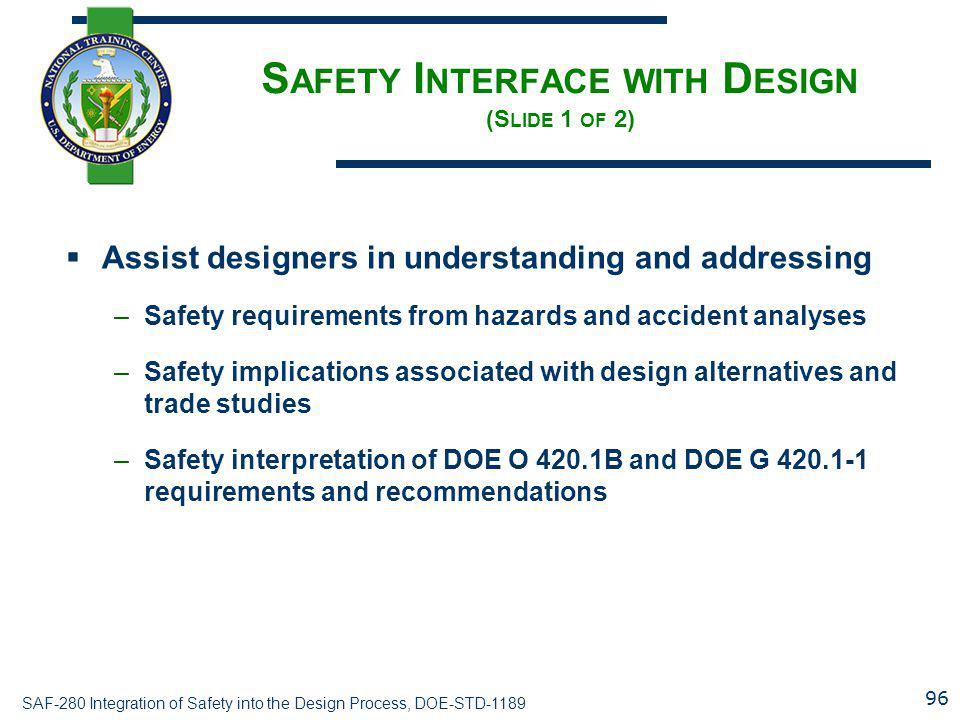 SAF-280 Integration of Safety into the Design Process, DOE-STD-1189 S AFETY I NTERFACE WITH D ESIGN (S LIDE 1 OF 2)  Assist designers in understanding and addressing –Safety requirements from hazards and accident analyses –Safety implications associated with design alternatives and trade studies –Safety interpretation of DOE O 420.1B and DOE G 420.1-1 requirements and recommendations 96