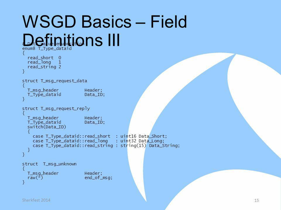 WSGD Basics – Field Definitions III # Data value enumeration enum8 T_Type_dataid { read_short 0 read_long 1 read_string 2 } struct T_msg_request_data