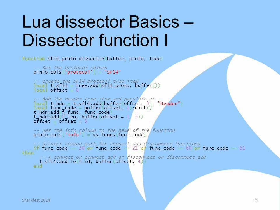 Lua dissector Basics – Dissector function I function sf14_proto.dissector(buffer, pinfo, tree) -- Set the protocol column pinfo.cols['protocol'] =