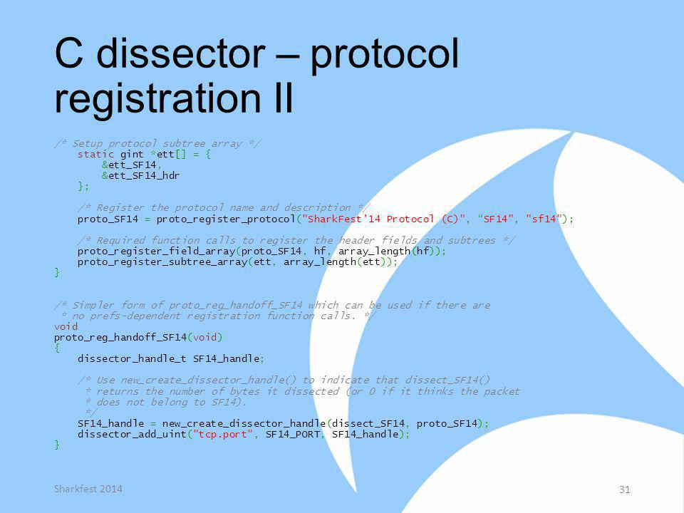 C dissector – protocol registration II /* Setup protocol subtree array */ static gint *ett[] = { &ett_SF14, &ett_SF14_hdr }; /* Register the protocol