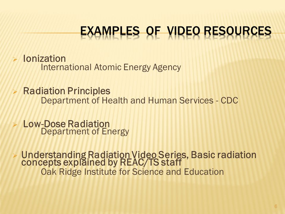  Ionization International Atomic Energy Agency  Radiation Principles Department of Health and Human Services - CDC  Low-Dose Radiation Department of Energy  Understanding Radiation Video Series, Basic radiation concepts explained by REAC/TS staff Oak Ridge Institute for Science and Education 6