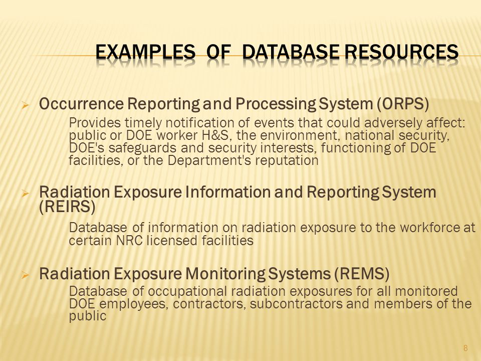  Occurrence Reporting and Processing System (ORPS) Provides timely notification of events that could adversely affect: public or DOE worker H&S, the environment, national security, DOE s safeguards and security interests, functioning of DOE facilities, or the Department s reputation  Radiation Exposure Information and Reporting System (REIRS) Database of information on radiation exposure to the workforce at certain NRC licensed facilities  Radiation Exposure Monitoring Systems (REMS) Database of occupational radiation exposures for all monitored DOE employees, contractors, subcontractors and members of the public 8