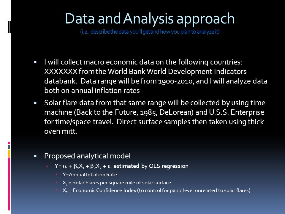 Data and Analysis approach (i.e., describe the data you'll get and how you plan to analyze it)  I will collect macro economic data on the following countries: XXXXXXX from the World Bank World Development Indicators databank.
