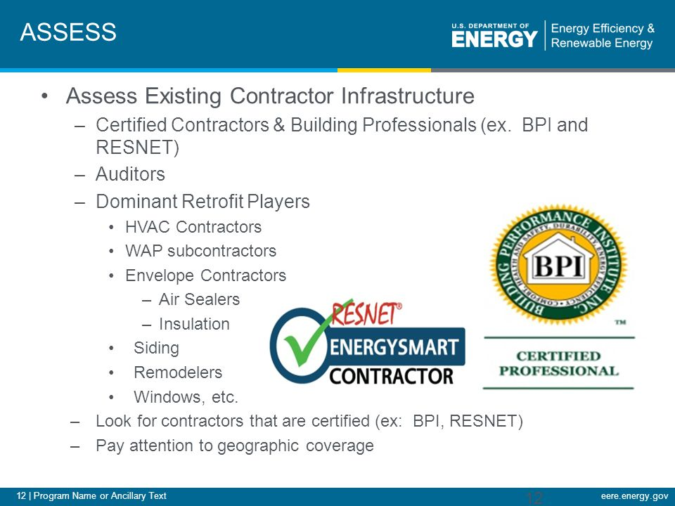 12 | Program Name or Ancillary Texteere.energy.gov ASSESS Assess Existing Contractor Infrastructure –Certified Contractors & Building Professionals (ex.