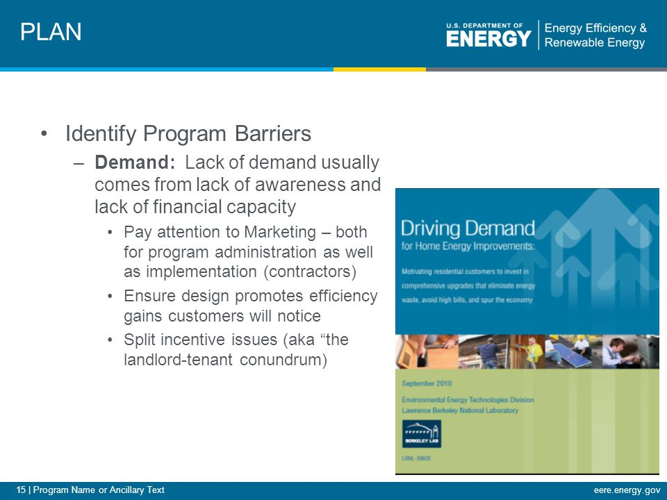 15 | Program Name or Ancillary Texteere.energy.gov Identify Program Barriers –Demand: Lack of demand usually comes from lack of awareness and lack of financial capacity Pay attention to Marketing – both for program administration as well as implementation (contractors) Ensure design promotes efficiency gains customers will notice Split incentive issues (aka the landlord-tenant conundrum) PLAN