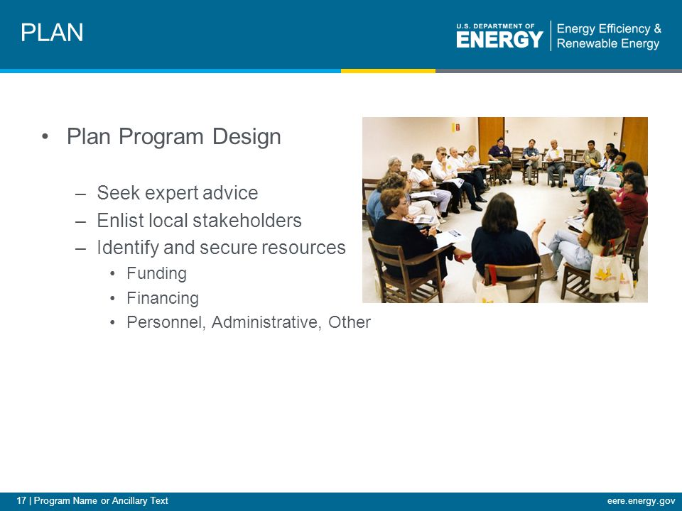 17 | Program Name or Ancillary Texteere.energy.gov Plan Program Design –Seek expert advice –Enlist local stakeholders –Identify and secure resources Funding Financing Personnel, Administrative, Other PLAN