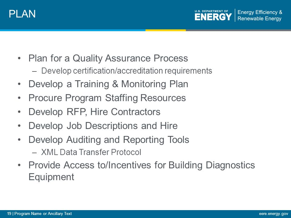 20 | Program Name or Ancillary Texteere.energy.gov Develop Marketing Plan, Materials and Infrastructure –Ability to target high savings opportunities –Ability to quickly react to market conditions –Contractor sales materials, approaches and training Develop Quality Assurance/Quality Control Processes –Contractor oversight –Customer feedback mechanisms –Continuous improvement systems Develop a Call Center –Consider coordinating with other programs –Properly train call center staff PLAN