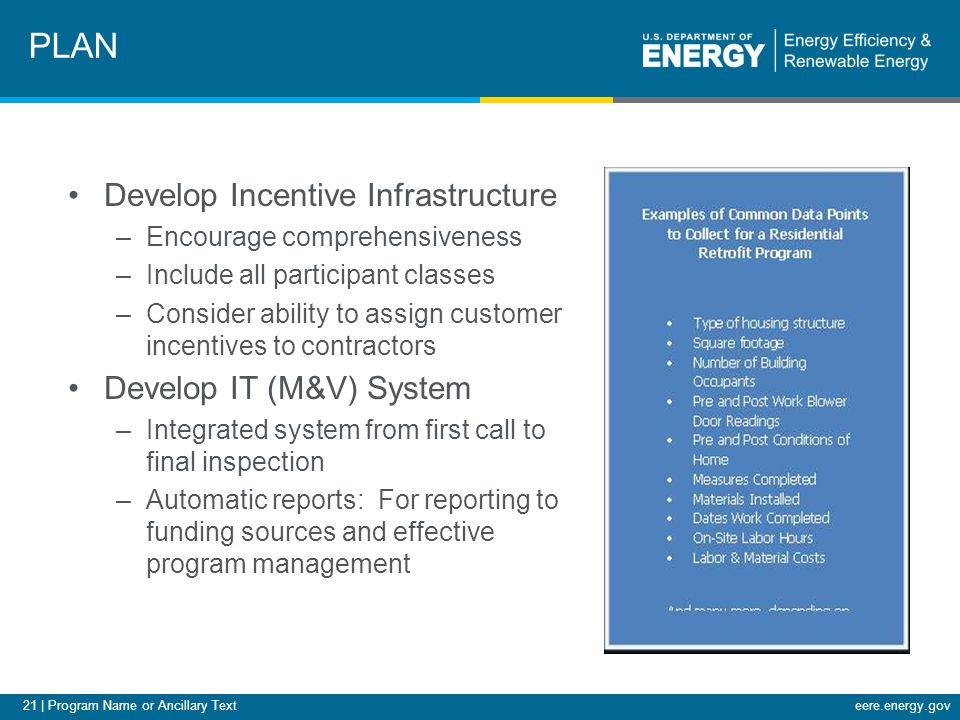 21 | Program Name or Ancillary Texteere.energy.gov Develop Incentive Infrastructure –Encourage comprehensiveness –Include all participant classes –Consider ability to assign customer incentives to contractors Develop IT (M&V) System –Integrated system from first call to final inspection –Automatic reports: For reporting to funding sources and effective program management PLAN