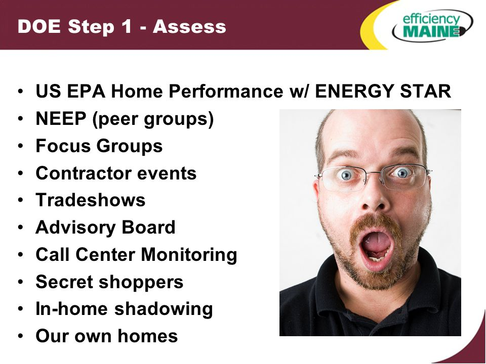 DOE Step 2 - Plan Triennial Plan All Efficiency Maine Programs Dunsky Energy Consulting Program Goals Goal = 25% savings on 4,000 homes Modify homeowner expectations Strengthen home performance industry Original Program Design RFP for program design and implementation Conservation Services Group