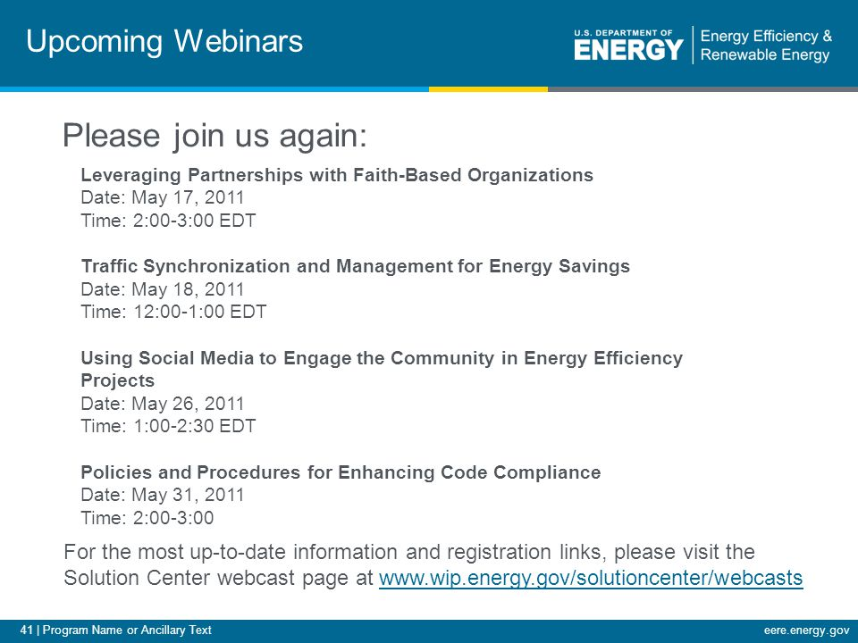 41 | Program Name or Ancillary Texteere.energy.gov Upcoming Webinars Leveraging Partnerships with Faith-Based Organizations Date: May 17, 2011 Time: 2:00-3:00 EDT Traffic Synchronization and Management for Energy Savings Date: May 18, 2011 Time: 12:00-1:00 EDT Using Social Media to Engage the Community in Energy Efficiency Projects Date: May 26, 2011 Time: 1:00-2:30 EDT Policies and Procedures for Enhancing Code Compliance Date: May 31, 2011 Time: 2:00-3:00 For the most up-to-date information and registration links, please visit the Solution Center webcast page at www.wip.energy.gov/solutioncenter/webcastswww.wip.energy.gov/solutioncenter/webcasts Please join us again: