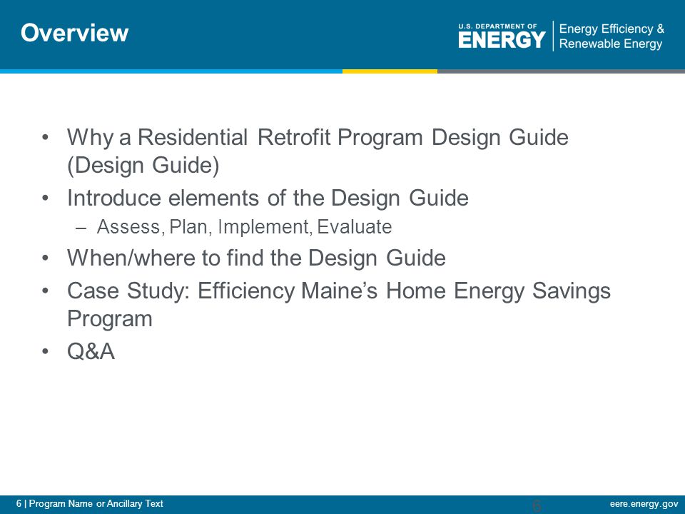 7 | Program Name or Ancillary Texteere.energy.gov Purpose of the Design Guide Audience –Retrofit program administrators –State, local, utilities, local energy alliances… Set the context for what to consider when planning a new (or evaluating existing) Residential Retrofit program.