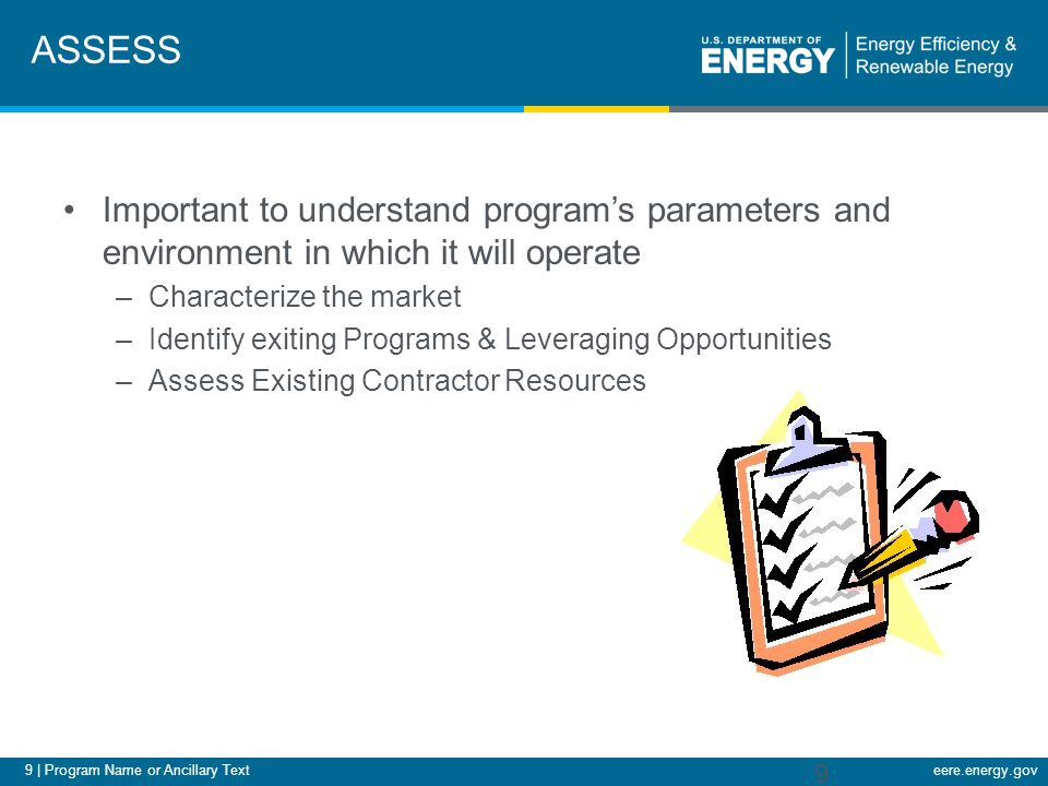9 | Program Name or Ancillary Texteere.energy.gov ASSESS Important to understand program's parameters and environment in which it will operate –Characterize the market –Identify exiting Programs & Leveraging Opportunities –Assess Existing Contractor Resources 9