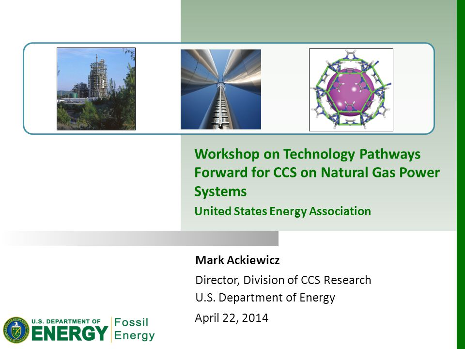Mark Ackiewicz Director, Division of CCS Research U.S. Department of Energy April 22, 2014 Workshop on Technology Pathways Forward for CCS on Natural