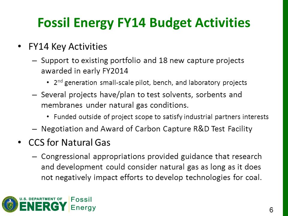 6 Fossil Energy FY14 Budget Activities FY14 Key Activities – Support to existing portfolio and 18 new capture projects awarded in early FY2014 2 nd generation small-scale pilot, bench, and laboratory projects – Several projects have/plan to test solvents, sorbents and membranes under natural gas conditions.