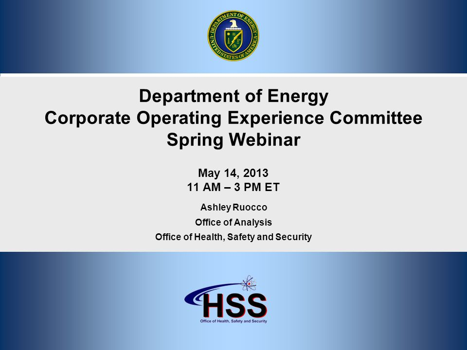 1 Department of Energy Corporate Operating Experience Committee Spring Webinar May 14, 2013 11 AM – 3 PM ET Ashley Ruocco Office of Analysis Office of Health, Safety and Security